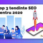 Top 3 tendinte SEO pentru 2020